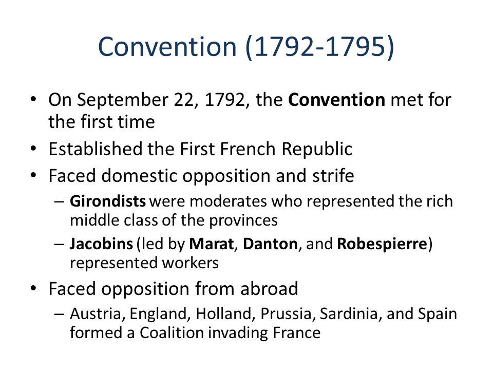 Convention (1792-1795) On September 22, 1792, the Convention met for the first time Established the First French Republic Faced domestic opposition and strife – Girondists were moderates who represented the rich middle class of the provinces – Jacobins (led by Marat, Danton, and Robespierre) represented workers Faced opposition from abroad – Austria, England, Holland, Prussia, Sardinia, and Spain formed a Coalition invading France