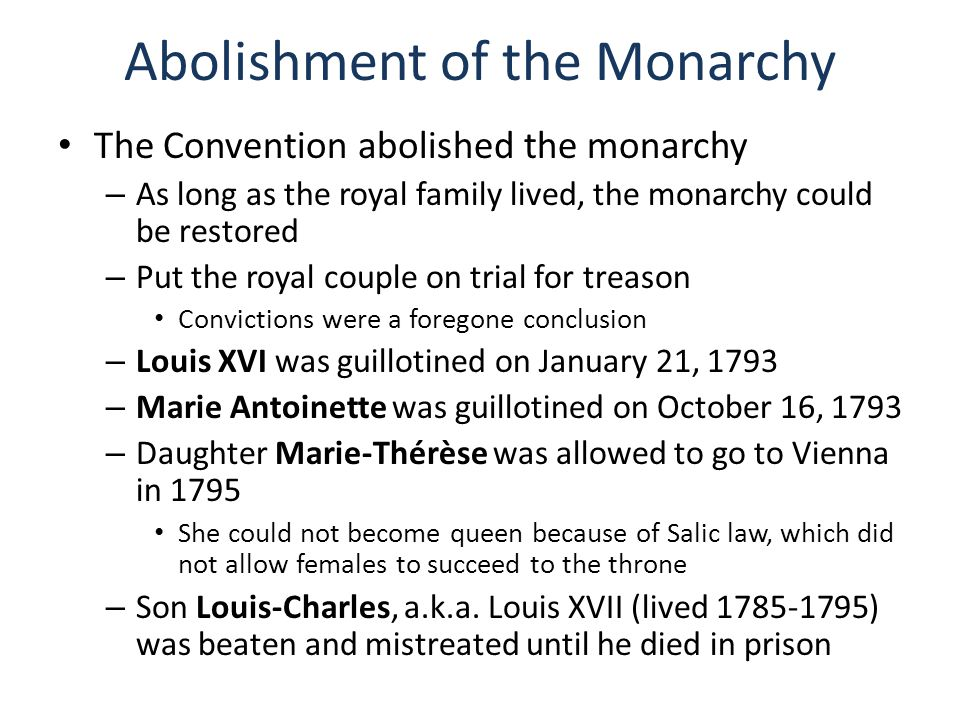 Abolishment of the Monarchy The Convention abolished the monarchy – As long as the royal family lived, the monarchy could be restored – Put the royal couple on trial for treason Convictions were a foregone conclusion – Louis XVI was guillotined on January 21, 1793 – Marie Antoinette was guillotined on October 16, 1793 – Daughter Marie-Thérèse was allowed to go to Vienna in 1795 She could not become queen because of Salic law, which did not allow females to succeed to the throne – Son Louis-Charles, a.k.a.