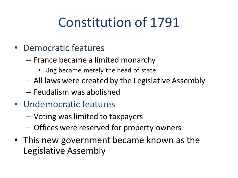 Constitution of 1791 Democratic features – France became a limited monarchy King became merely the head of state – All laws were created by the Legislative Assembly – Feudalism was abolished Undemocratic features – Voting was limited to taxpayers – Offices were reserved for property owners This new government became known as the Legislative Assembly