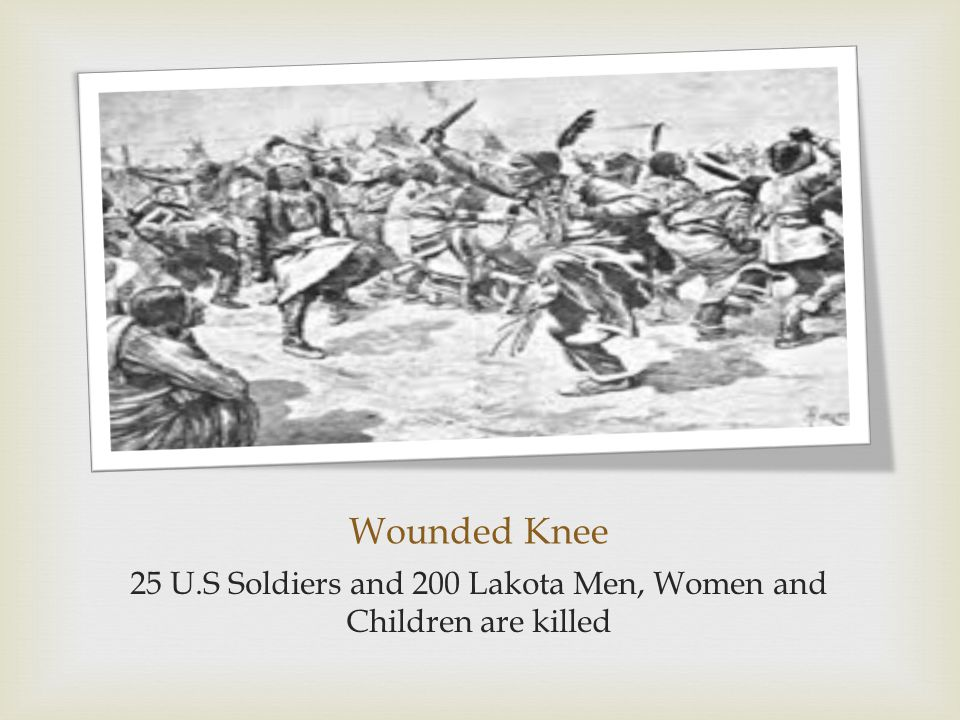 Wounded Knee 25 U.S Soldiers and 200 Lakota Men, Women and Children are killed