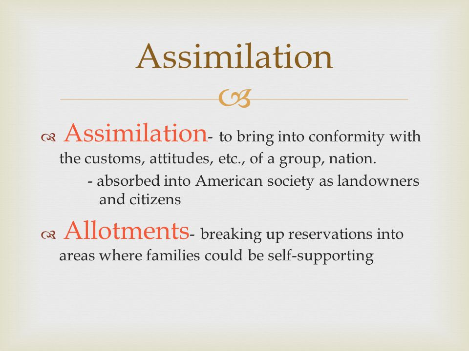   Assimilation - to bring into conformity with the customs, attitudes, etc., of a group, nation.