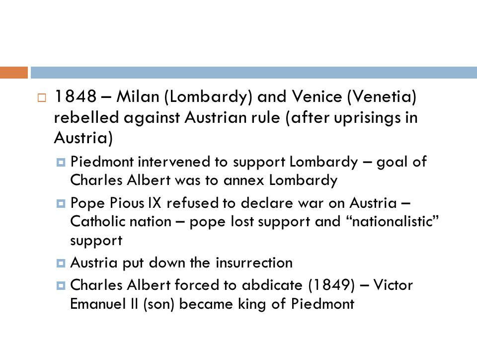  1848 – Milan (Lombardy) and Venice (Venetia) rebelled against Austrian rule (after uprisings in Austria)  Piedmont intervened to support Lombardy – goal of Charles Albert was to annex Lombardy  Pope Pious IX refused to declare war on Austria – Catholic nation – pope lost support and nationalistic support  Austria put down the insurrection  Charles Albert forced to abdicate (1849) – Victor Emanuel II (son) became king of Piedmont