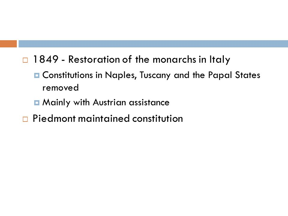  1849 - Restoration of the monarchs in Italy  Constitutions in Naples, Tuscany and the Papal States removed  Mainly with Austrian assistance  Piedmont maintained constitution