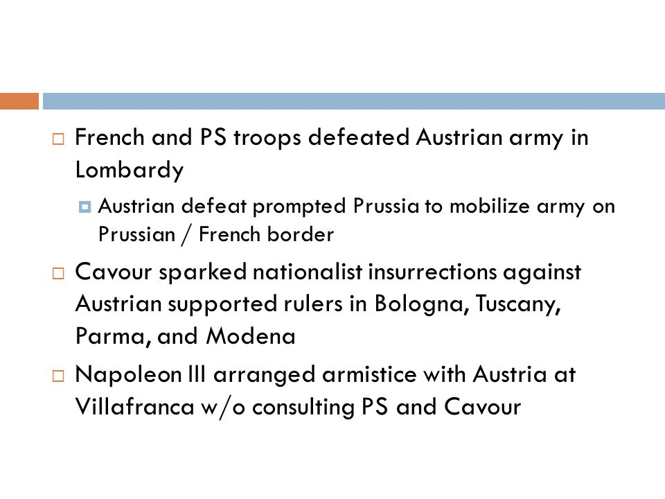  French and PS troops defeated Austrian army in Lombardy  Austrian defeat prompted Prussia to mobilize army on Prussian / French border  Cavour sparked nationalist insurrections against Austrian supported rulers in Bologna, Tuscany, Parma, and Modena  Napoleon III arranged armistice with Austria at Villafranca w/o consulting PS and Cavour