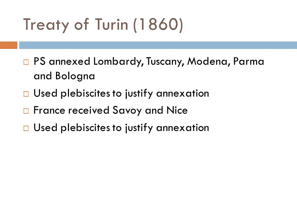 Treaty of Turin (1860)  PS annexed Lombardy, Tuscany, Modena, Parma and Bologna  Used plebiscites to justify annexation  France received Savoy and Nice  Used plebiscites to justify annexation
