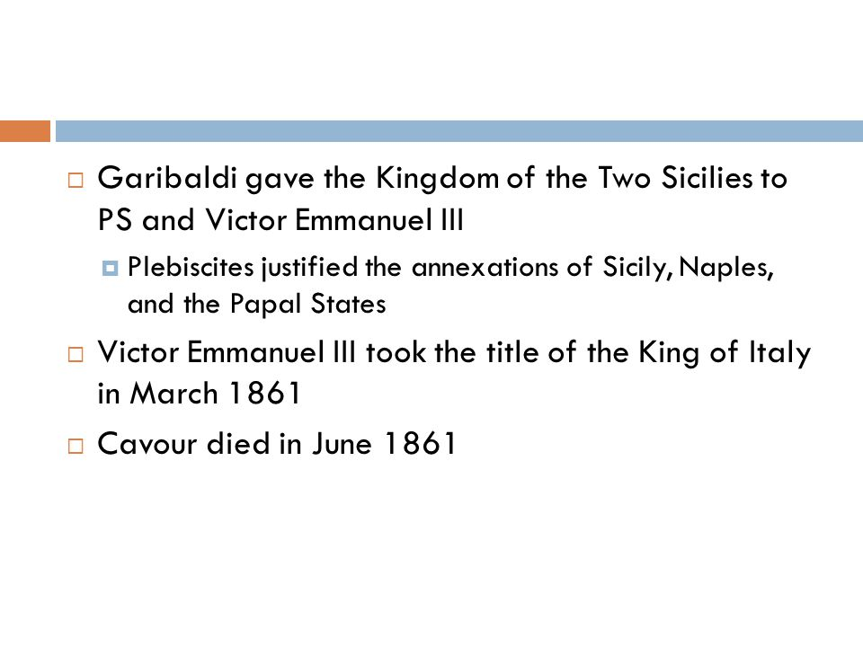  Garibaldi gave the Kingdom of the Two Sicilies to PS and Victor Emmanuel III  Plebiscites justified the annexations of Sicily, Naples, and the Papal States  Victor Emmanuel III took the title of the King of Italy in March 1861  Cavour died in June 1861
