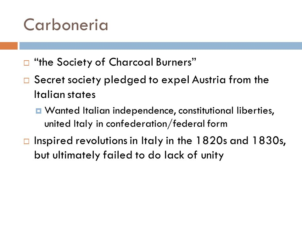 Carboneria  the Society of Charcoal Burners  Secret society pledged to expel Austria from the Italian states  Wanted Italian independence, constitutional liberties, united Italy in confederation/federal form  Inspired revolutions in Italy in the 1820s and 1830s, but ultimately failed to do lack of unity