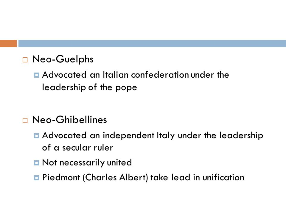  Neo-Guelphs  Advocated an Italian confederation under the leadership of the pope  Neo-Ghibellines  Advocated an independent Italy under the leadership of a secular ruler  Not necessarily united  Piedmont (Charles Albert) take lead in unification