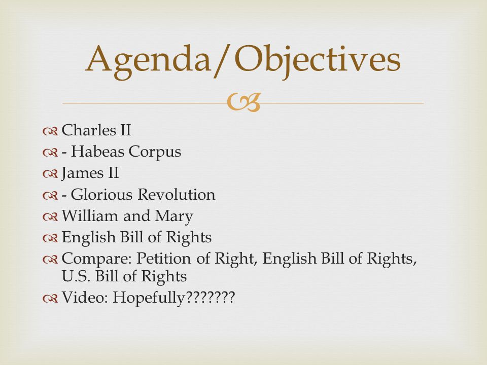   Charles II  - Habeas Corpus  James II  - Glorious Revolution  William and Mary  English Bill of Rights  Compare: Petition of Right, English Bill of Rights, U.S.