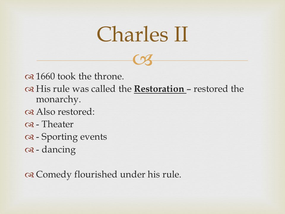   1660 took the throne.  His rule was called the Restoration – restored the monarchy.