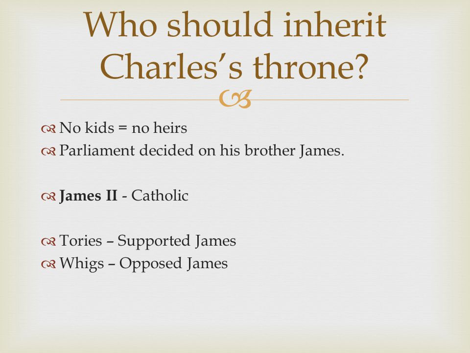   No kids = no heirs  Parliament decided on his brother James.