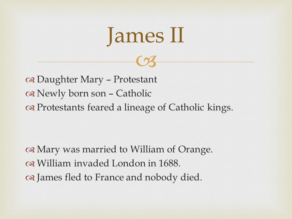  Daughter Mary – Protestant  Newly born son – Catholic  Protestants feared a lineage of Catholic kings.