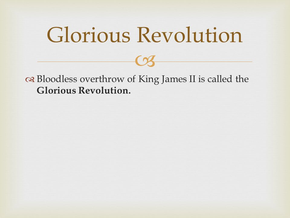   Bloodless overthrow of King James II is called the Glorious Revolution. Glorious Revolution