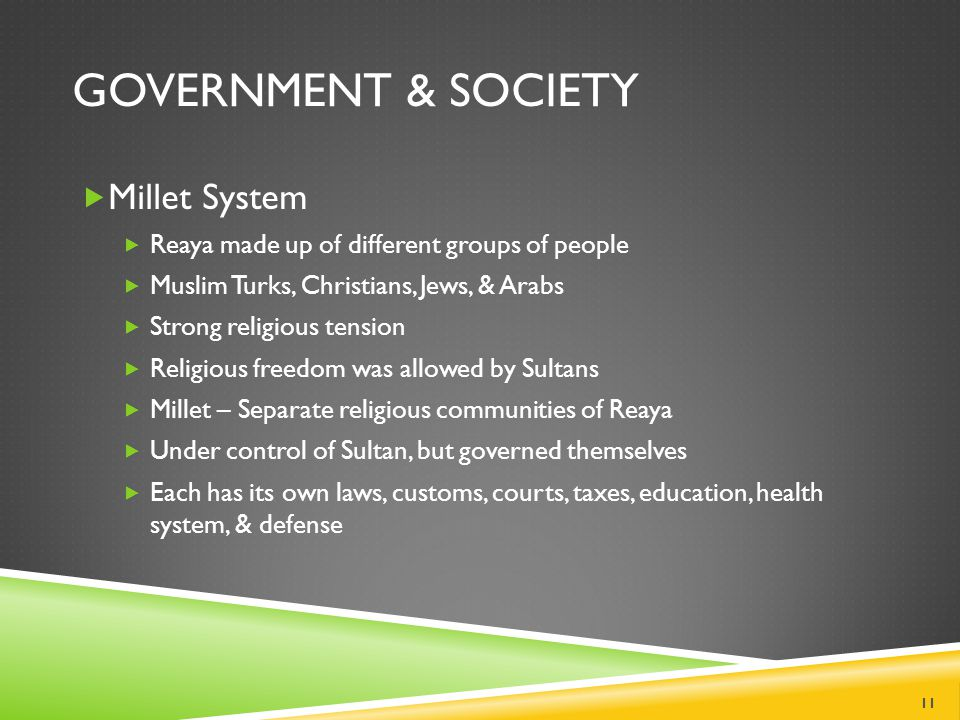 GOVERNMENT & SOCIETY  Millet System  Reaya made up of different groups of people  Muslim Turks, Christians, Jews, & Arabs  Strong religious tension  Religious freedom was allowed by Sultans  Millet – Separate religious communities of Reaya  Under control of Sultan, but governed themselves  Each has its own laws, customs, courts, taxes, education, health system, & defense 11