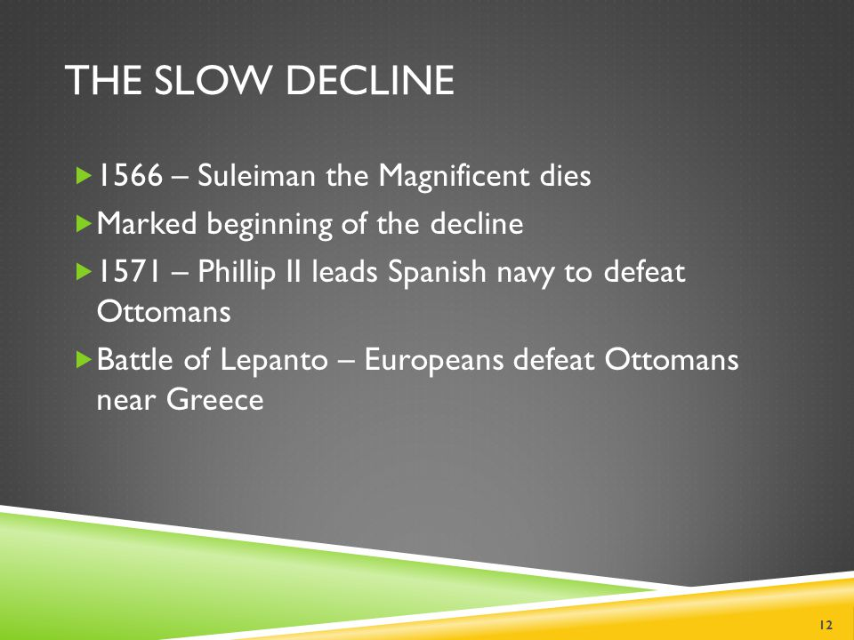 THE SLOW DECLINE  1566 – Suleiman the Magnificent dies  Marked beginning of the decline  1571 – Phillip II leads Spanish navy to defeat Ottomans  Battle of Lepanto – Europeans defeat Ottomans near Greece 12