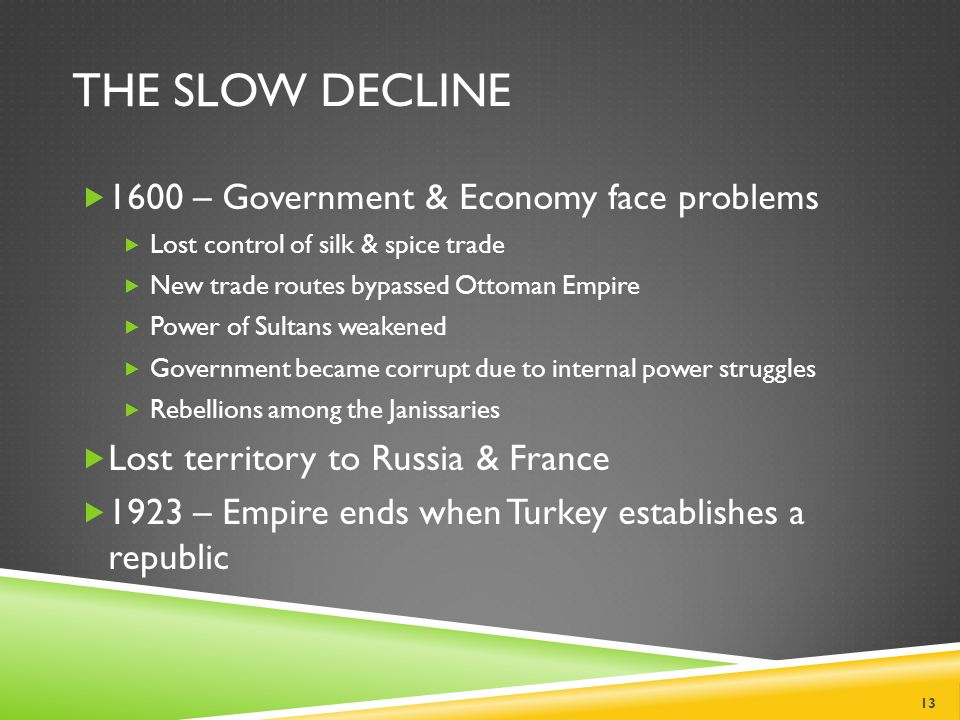 THE SLOW DECLINE  1600 – Government & Economy face problems  Lost control of silk & spice trade  New trade routes bypassed Ottoman Empire  Power of Sultans weakened  Government became corrupt due to internal power struggles  Rebellions among the Janissaries  Lost territory to Russia & France  1923 – Empire ends when Turkey establishes a republic 13