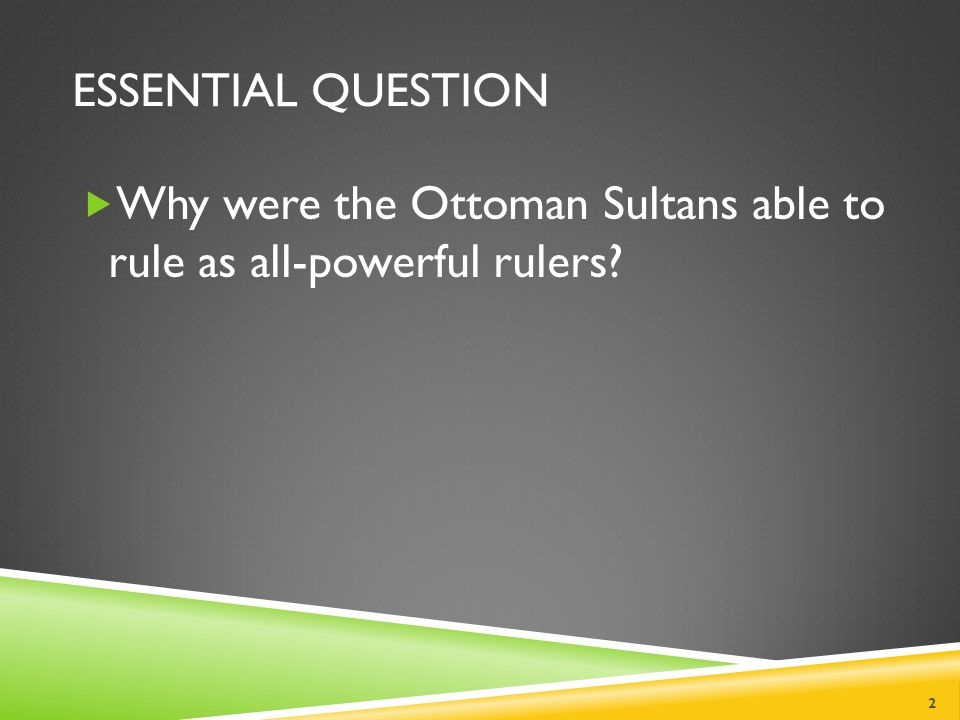 ESSENTIAL QUESTION  Why were the Ottoman Sultans able to rule as all-powerful rulers 2