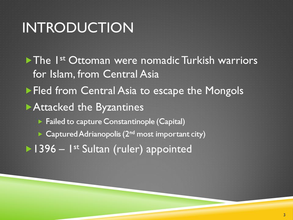 INTRODUCTION  The 1 st Ottoman were nomadic Turkish warriors for Islam, from Central Asia  Fled from Central Asia to escape the Mongols  Attacked the Byzantines  Failed to capture Constantinople (Capital)  Captured Adrianopolis (2 nd most important city)  1396 – 1 st Sultan (ruler) appointed 3