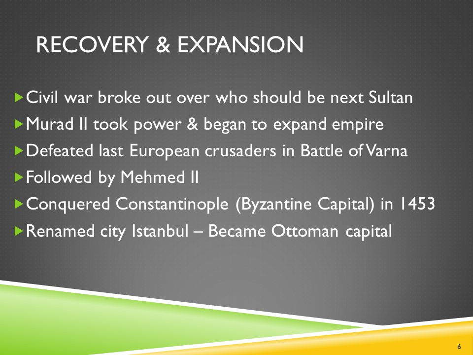 RECOVERY & EXPANSION  Civil war broke out over who should be next Sultan  Murad II took power & began to expand empire  Defeated last European crusaders in Battle of Varna  Followed by Mehmed II  Conquered Constantinople (Byzantine Capital) in 1453  Renamed city Istanbul – Became Ottoman capital 6