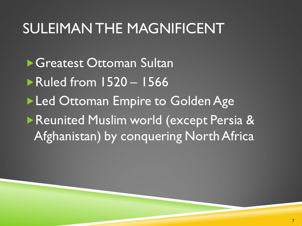 SULEIMAN THE MAGNIFICENT  Greatest Ottoman Sultan  Ruled from 1520 – 1566  Led Ottoman Empire to Golden Age  Reunited Muslim world (except Persia & Afghanistan) by conquering North Africa 7
