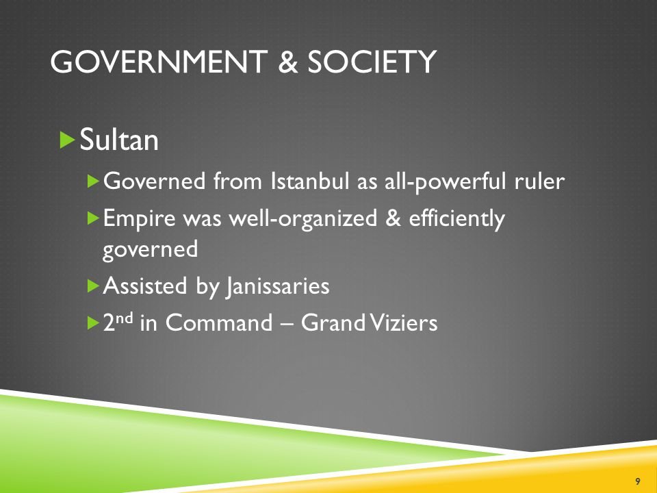 GOVERNMENT & SOCIETY  Sultan  Governed from Istanbul as all-powerful ruler  Empire was well-organized & efficiently governed  Assisted by Janissaries  2 nd in Command – Grand Viziers 9