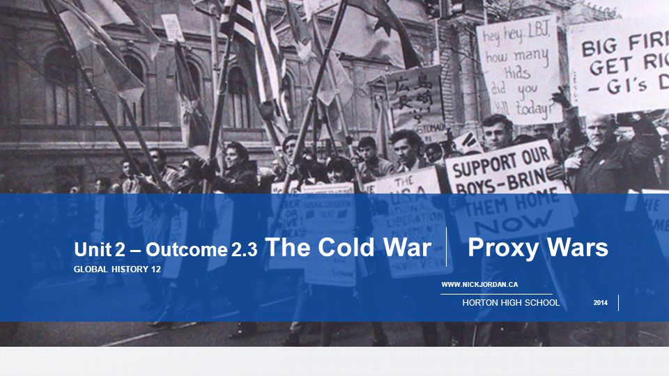PAGE 1   HORTON HIGH SCHOOL 2014 GLOBAL HISTORY 12 Unit 2 – Outcome 2.3 The Cold War Proxy Wars