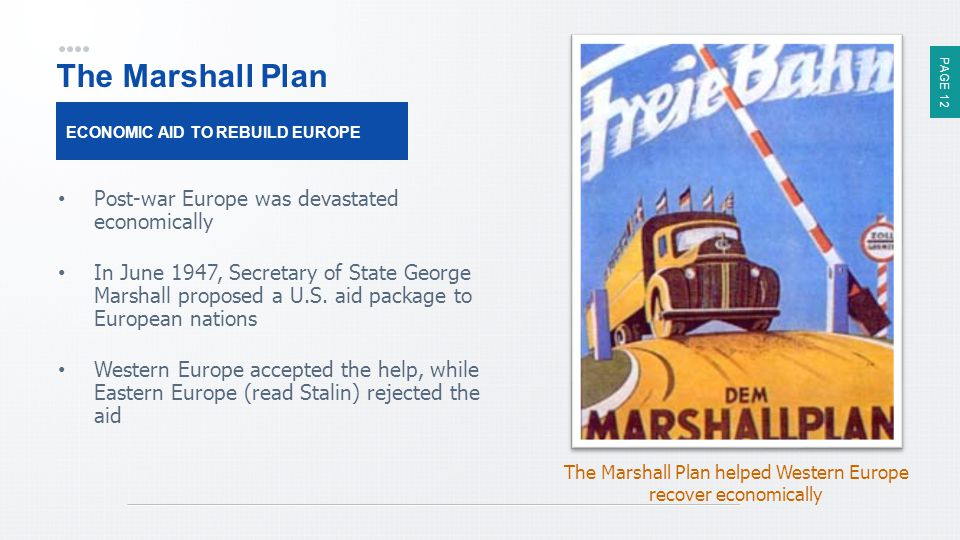 PAGE 12 The Marshall Plan Post-war Europe was devastated economically In June 1947, Secretary of State George Marshall proposed a U.S.