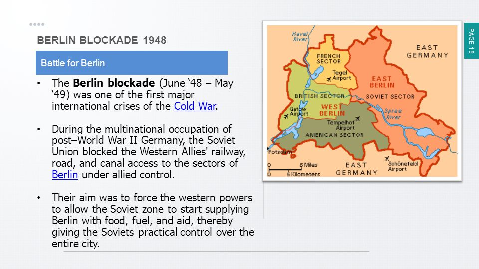 PAGE 15 BERLIN BLOCKADE 1948 Battle for Berlin The Berlin blockade (June '48 – May '49) was one of the first major international crises of the Cold War.
