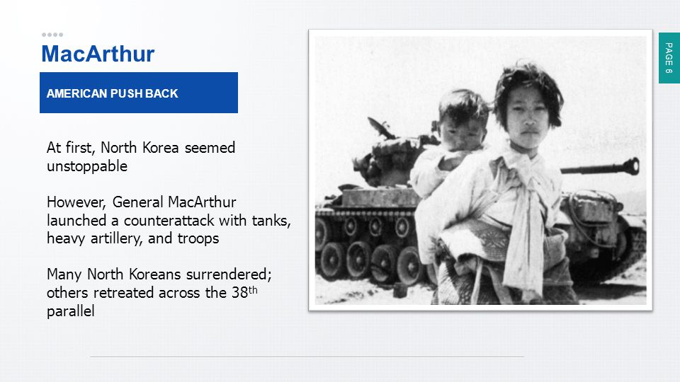 PAGE 6 MacArthur AMERICAN PUSH BACK At first, North Korea seemed unstoppable However, General MacArthur launched a counterattack with tanks, heavy artillery, and troops Many North Koreans surrendered; others retreated across the 38 th parallel