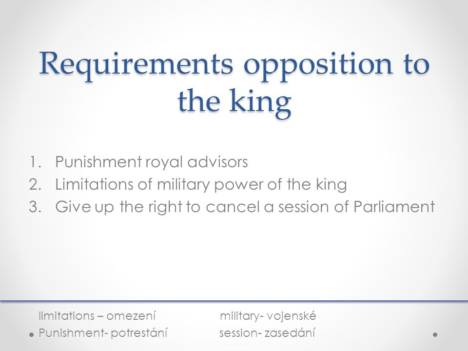 Requirements opposition to the king 1.Punishment royal advisors 2.Limitations of military power of the king 3.Give up the right to cancel a session of Parliament limitations – omezení military- vojenské Punishment- potrestání session- zasedání