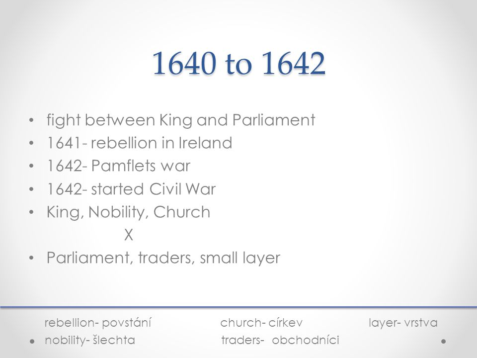 1640 to 1642 fight between King and Parliament 1641- rebellion in Ireland 1642- Pamflets war 1642- started Civil War King, Nobility, Church X Parliament, traders, small layer rebellion- povstání church- církev layer- vrstva nobility- šlechta traders- obchodníci