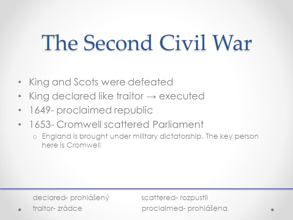 The Second Civil War King and Scots were defeated King declared like traitor → executed 1649- proclaimed republic 1653- Cromwell scattered Parliament o England is brought under military dictatorship.