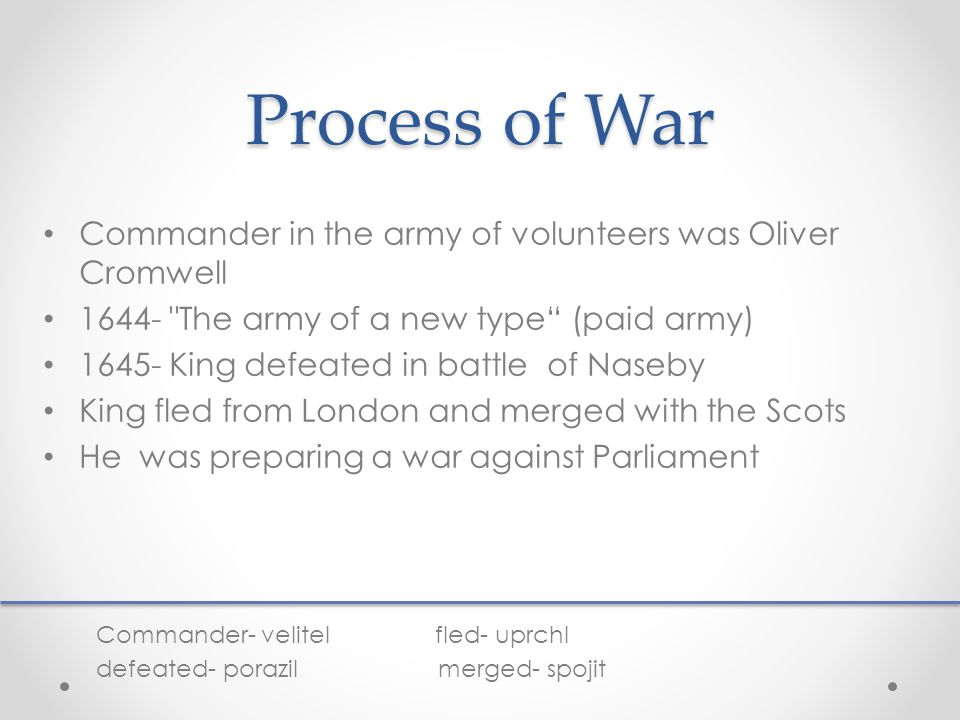 Process of War Commander in the army of volunteers was Oliver Cromwell 1644- The army of a new type (paid army) 1645- King defeated in battle of Naseby King fled from London and merged with the Scots He was preparing a war against Parliament Commander- velitel fled- uprchl defeated- porazil merged- spojit
