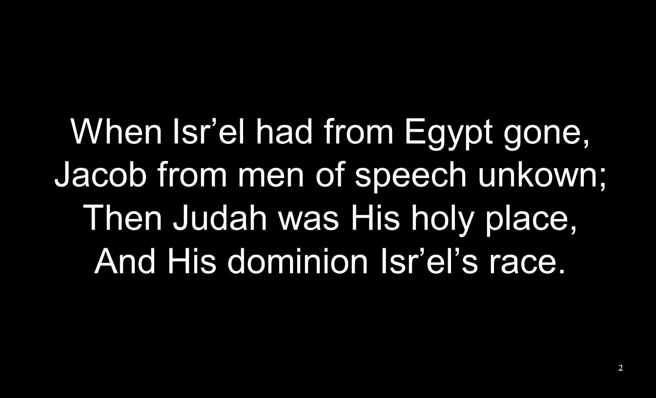 When Isr'el had from Egypt gone, Jacob from men of speech unkown; Then Judah was His holy place, And His dominion Isr'el's race.