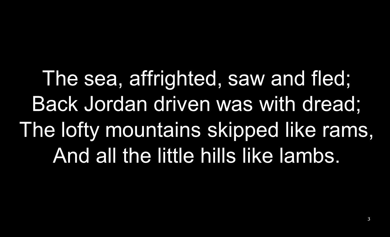 The sea, affrighted, saw and fled; Back Jordan driven was with dread; The lofty mountains skipped like rams, And all the little hills like lambs.