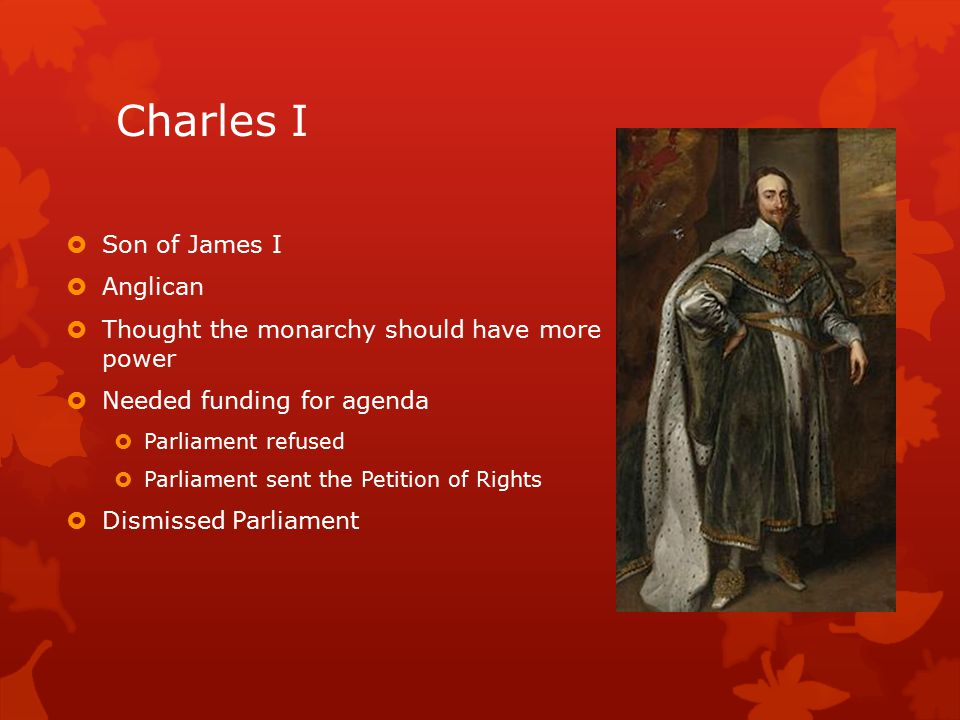 Charles I  Son of James I  Anglican  Thought the monarchy should have more power  Needed funding for agenda  Parliament refused  Parliament sent the Petition of Rights  Dismissed Parliament