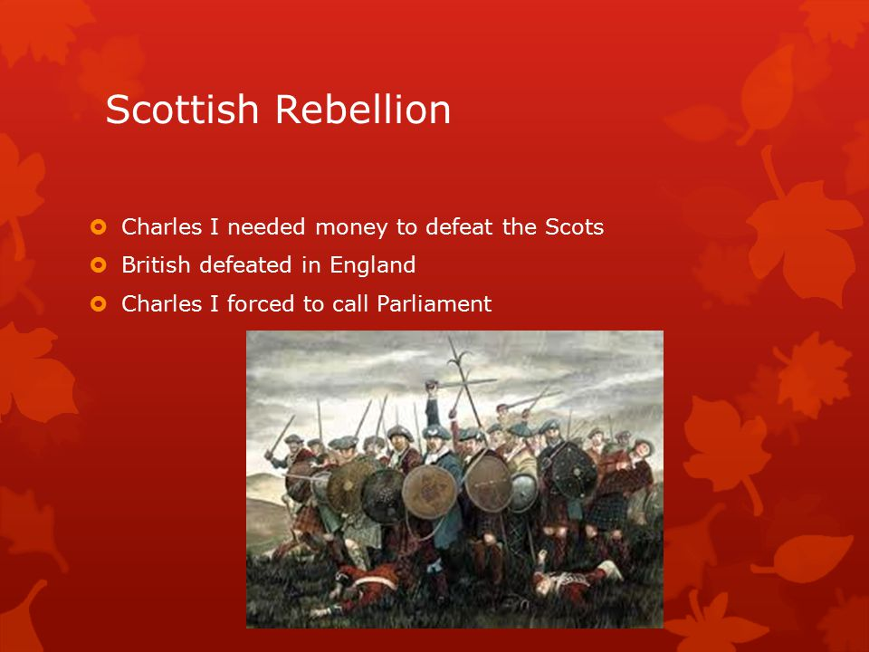 Scottish Rebellion  Charles I needed money to defeat the Scots  British defeated in England  Charles I forced to call Parliament
