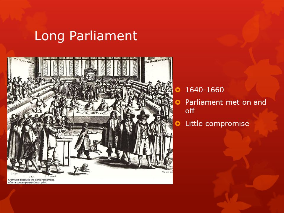 Long Parliament  1640-1660  Parliament met on and off  Little compromise