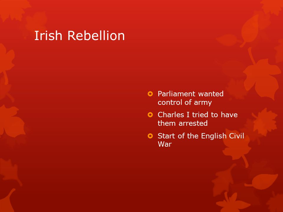 Irish Rebellion  Parliament wanted control of army  Charles I tried to have them arrested  Start of the English Civil War