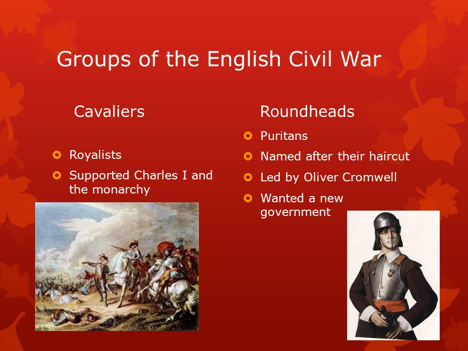 Groups of the English Civil War Cavaliers  Royalists  Supported Charles I and the monarchy Roundheads  Puritans  Named after their haircut  Led by Oliver Cromwell  Wanted a new government
