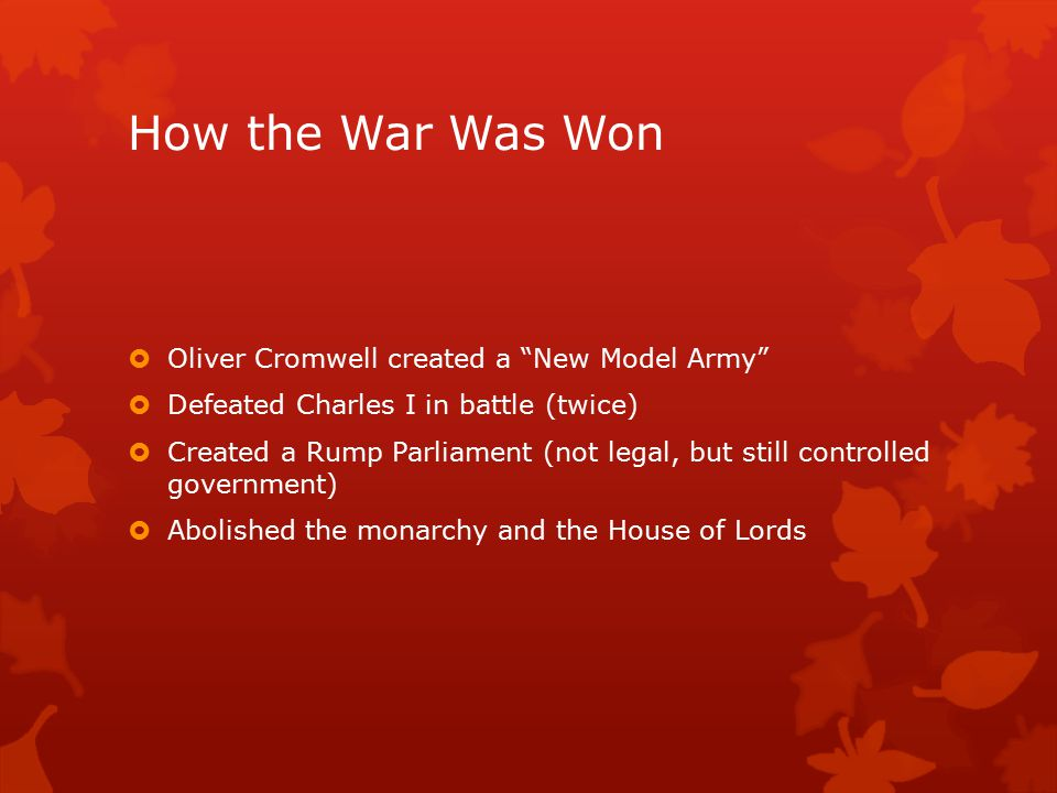 How the War Was Won  Oliver Cromwell created a New Model Army  Defeated Charles I in battle (twice)  Created a Rump Parliament (not legal, but still controlled government)  Abolished the monarchy and the House of Lords