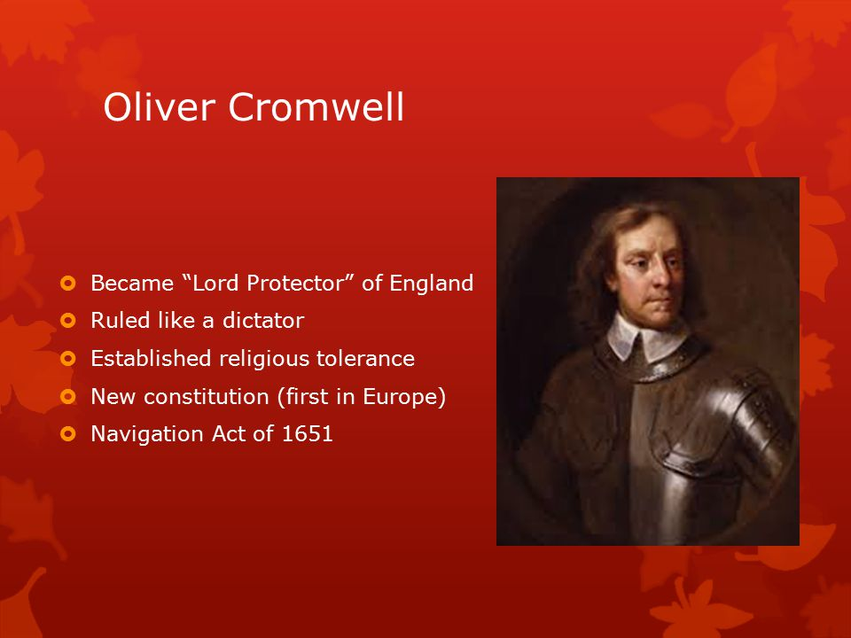 Oliver Cromwell  Became Lord Protector of England  Ruled like a dictator  Established religious tolerance  New constitution (first in Europe)  Navigation Act of 1651