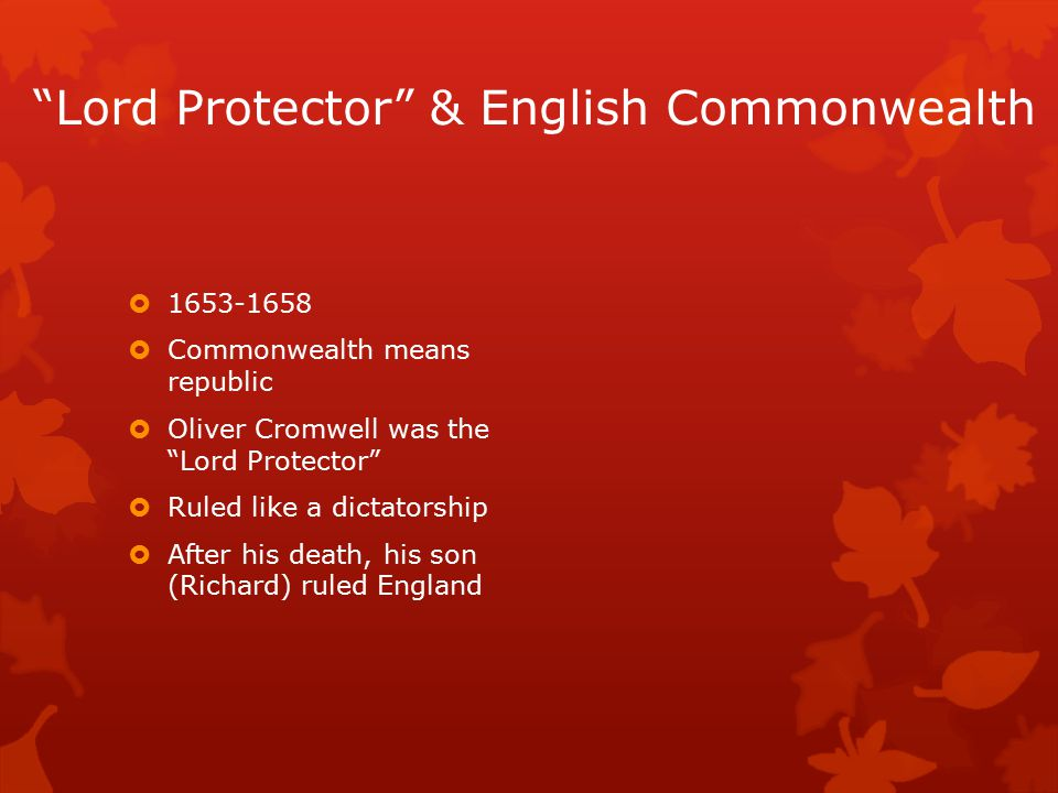 Lord Protector & English Commonwealth  1653-1658  Commonwealth means republic  Oliver Cromwell was the Lord Protector  Ruled like a dictatorship  After his death, his son (Richard) ruled England