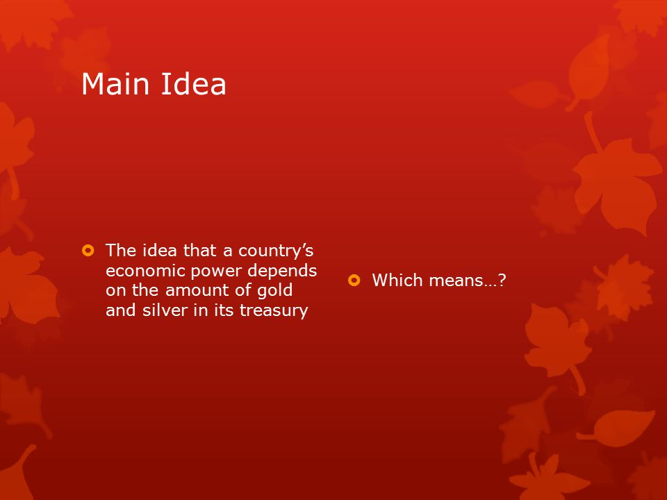 Main Idea  The idea that a country's economic power depends on the amount of gold and silver in its treasury  Which means…