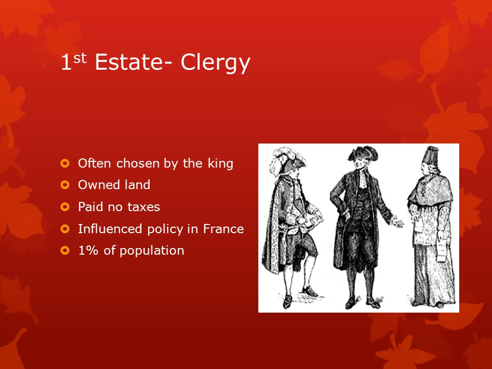 1 st Estate- Clergy  Often chosen by the king  Owned land  Paid no taxes  Influenced policy in France  1% of population