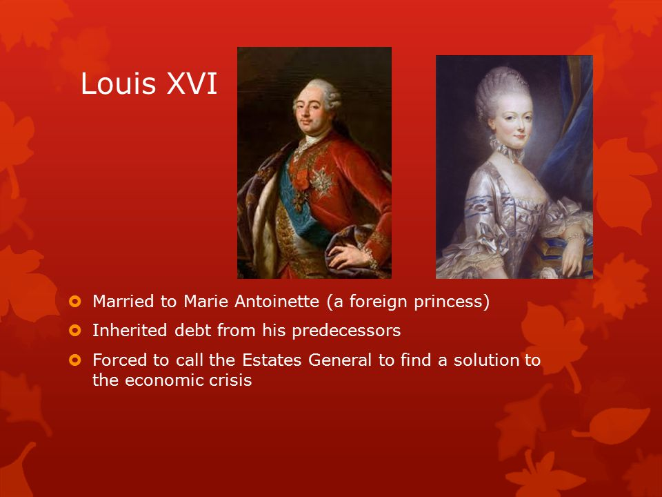 Louis XVI  Married to Marie Antoinette (a foreign princess)  Inherited debt from his predecessors  Forced to call the Estates General to find a solution to the economic crisis