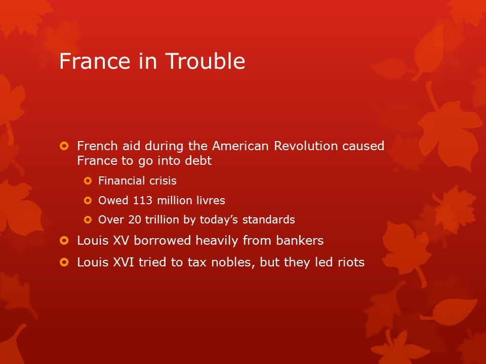 France in Trouble  French aid during the American Revolution caused France to go into debt  Financial crisis  Owed 113 million livres  Over 20 trillion by today's standards  Louis XV borrowed heavily from bankers  Louis XVI tried to tax nobles, but they led riots