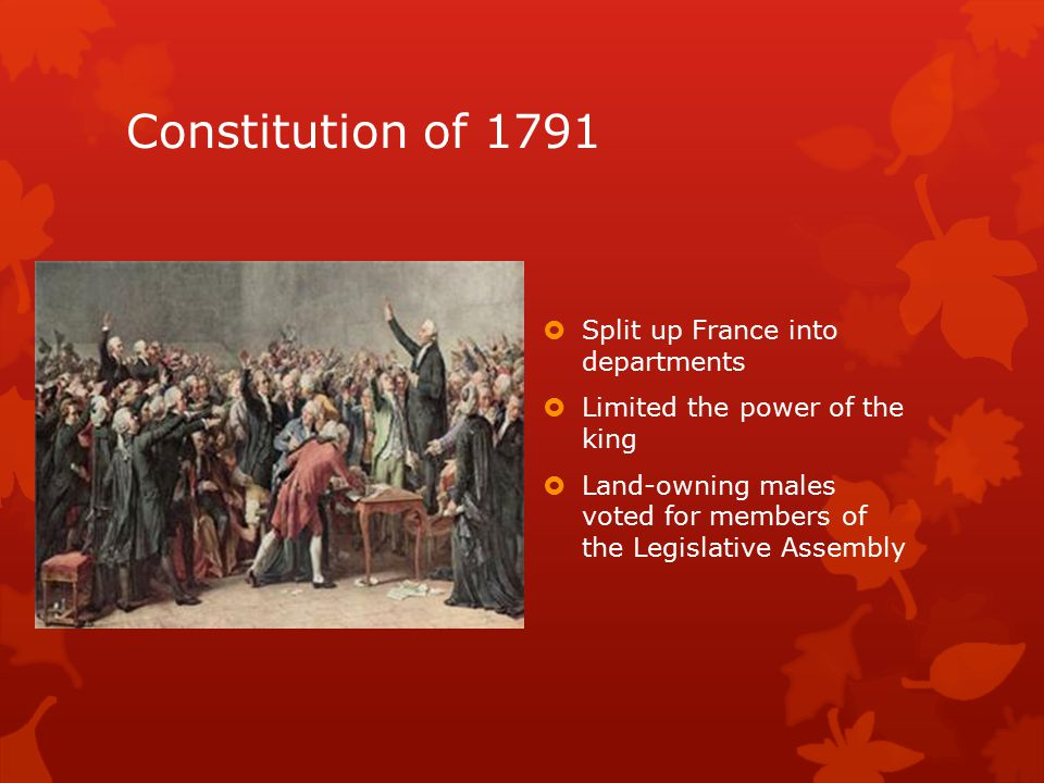 Constitution of 1791  Split up France into departments  Limited the power of the king  Land-owning males voted for members of the Legislative Assembly