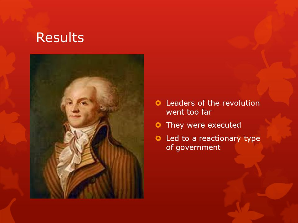 Results  Leaders of the revolution went too far  They were executed  Led to a reactionary type of government