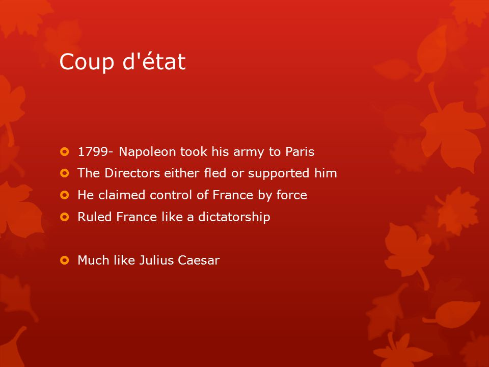 Coup d état  1799- Napoleon took his army to Paris  The Directors either fled or supported him  He claimed control of France by force  Ruled France like a dictatorship  Much like Julius Caesar